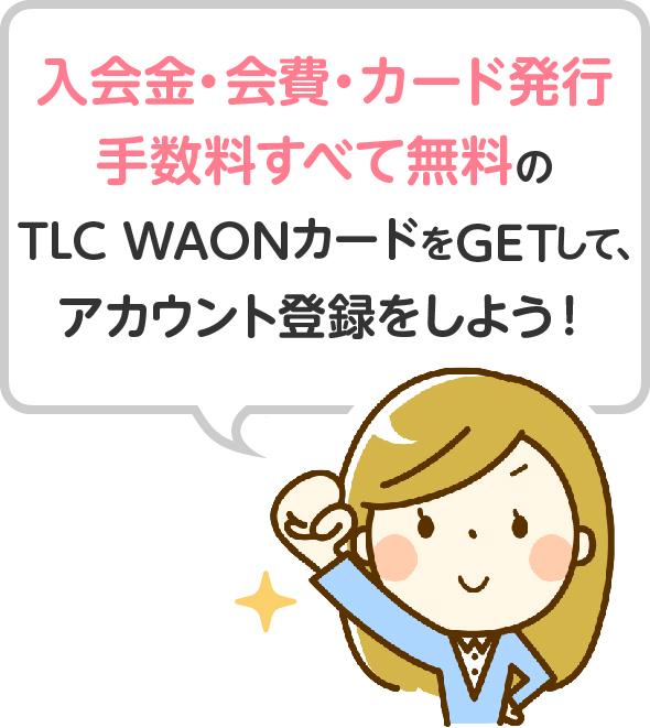入会金・会費・カード発行手数料すべて無料のTLC WAONカードをGETして、本登録をしよう!