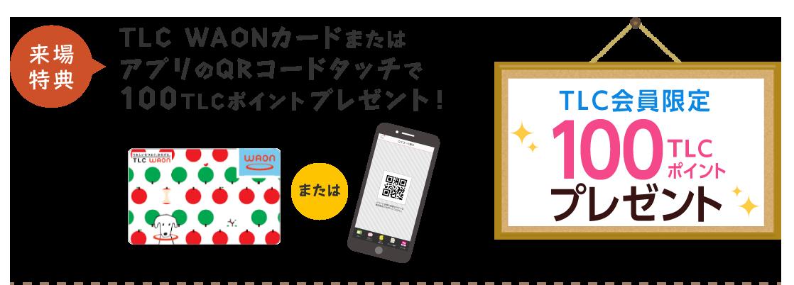 来場特典 TLC WAONカードまたはアプリのQRコードタッチで100TLCポイントプレゼント!