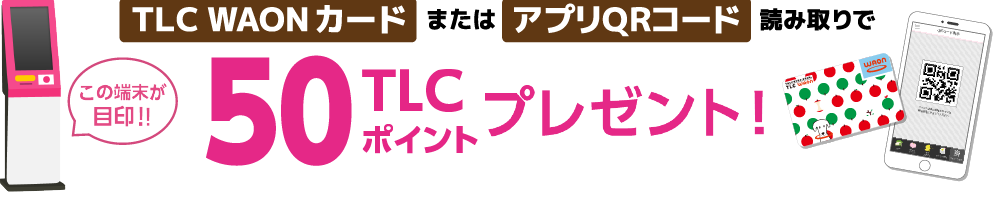 TLC WAONカードまたはアプリQRコード読み取りで50TLCポイントプレゼント!