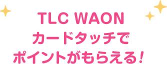 TLC WAONカードタッチでポイントがもらえる!