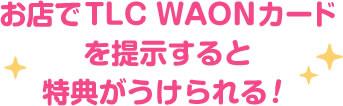 お店でTLC WAONカードを提示すると特典がうけられる!