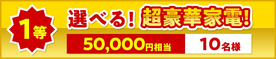 1等、選べる!超豪華家電!50000円相当10名様