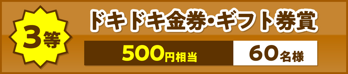 3等、ドキドキ金券・ギフト券賞。500円相当60名様